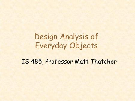 Design Analysis of Everyday Objects IS 485, Professor Matt Thatcher.