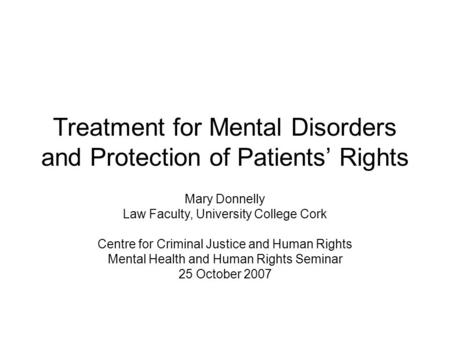 Treatment for Mental Disorders and Protection of Patients' Rights Mary Donnelly Law Faculty, University College Cork Centre for Criminal Justice and Human.