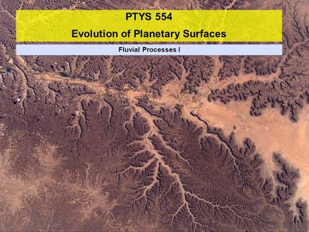 PTYS 554 Evolution of Planetary Surfaces Fluvial Processes I.