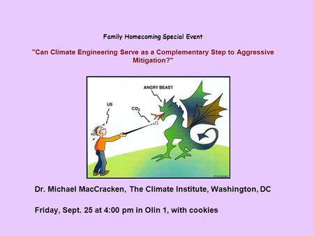 Family Homecoming Special Event Can Climate Engineering Serve as a Complementary Step to Aggressive Mitigation? Dr. Michael MacCracken, The Climate Institute,