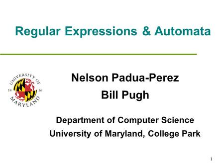 1 Regular Expressions & Automata Nelson Padua-Perez Bill Pugh Department of Computer Science University of Maryland, College Park.