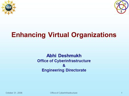 O C I October 31, 2006Office of CyberInfrastructure1 Enhancing Virtual Organizations Abhi Deshmukh Office of Cyberinfrastructure & Engineering Directorate.