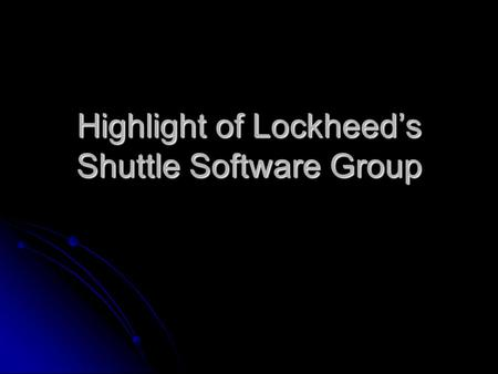 Highlight of Lockheed's Shuttle Software Group. Mission Critical Software Controls every aspect of the space shuttles flight. Controls every aspect of.