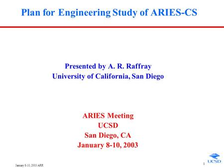 January 8-10, 2003/ARR 1 Plan for Engineering Study of ARIES-CS Presented by A. R. Raffray University of California, San Diego ARIES Meeting UCSD San.