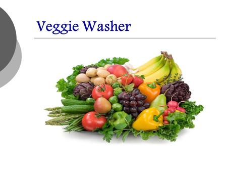 Veggie Washer. Problem: Inefficient Vegetable Cleaning Method  Handwashed  Wasted Water  Long Processing Time  Opportunity: Artesian well resource.