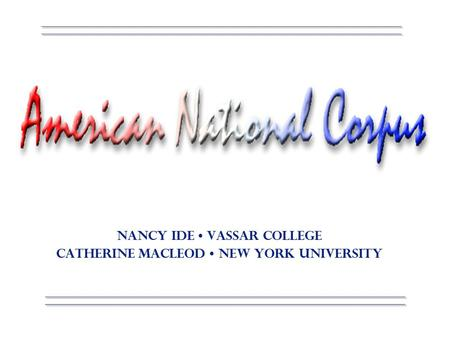 Corpus Linguistics 2000 American National Corpus Lancaster, England Nancy Ide Vassar College Catherine Macleod New York University.