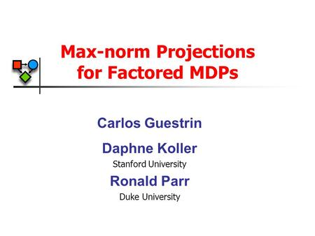 Max-norm Projections for Factored MDPs Carlos Guestrin Daphne Koller Stanford University Ronald Parr Duke University.