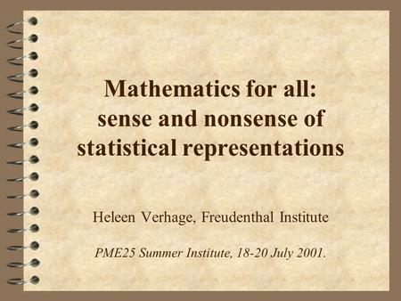 Mathematics for all: sense and nonsense of statistical representations Heleen Verhage, Freudenthal Institute PME25 Summer Institute, 18-20 July 2001.