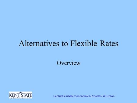 Lectures in Macroeconomics- Charles W. Upton Alternatives to Flexible Rates Overview.