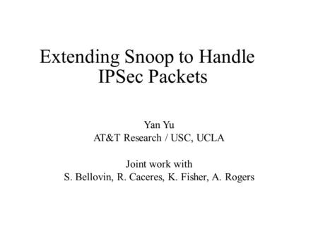 Extending Snoop to Handle IPSec Packets Yan Yu AT&T Research / USC, UCLA Joint work with S. Bellovin, R. Caceres, K. Fisher, A. Rogers.