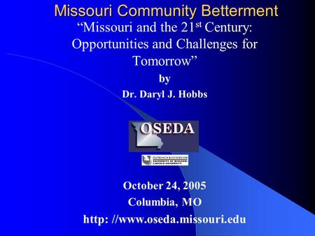 "Missouri Community Betterment ""Missouri and the 21 st Century: Opportunities and Challenges for Tomorrow"" by Dr. Daryl J. Hobbs October 24, 2005 Columbia,"