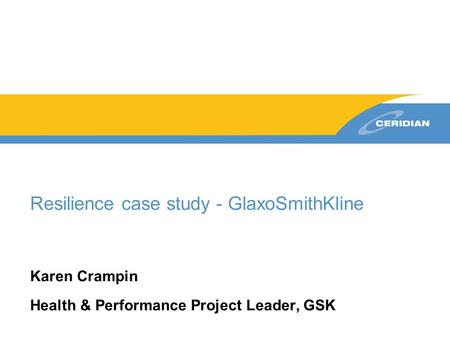 Resilience case study - GlaxoSmithKline Karen Crampin Health & Performance Project Leader, GSK.
