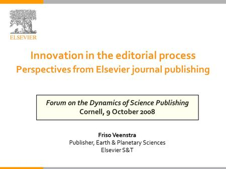 Innovation in the editorial process Perspectives from Elsevier journal publishing Forum on the Dynamics of Science Publishing Cornell, 9 October 2008 Friso.