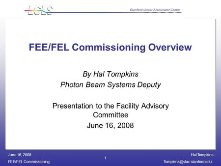 Hal Tompkins FEE/FEL June 16, 2008 1 FEE/FEL Commissioning Overview By Hal Tompkins Photon Beam Systems Deputy.