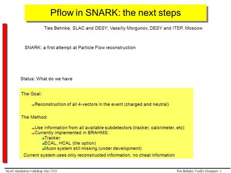 Ties Behnke, Vasiliy Morgunov 1SLAC simulation workshop, May 2003 Pflow in SNARK: the next steps Ties Behnke, SLAC and DESY; Vassilly Morgunov, DESY and.