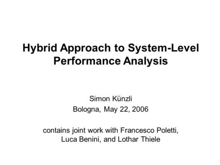 Hybrid Approach to System-Level Performance Analysis Simon Künzli Bologna, May 22, 2006 contains joint work with Francesco Poletti, Luca Benini, and Lothar.