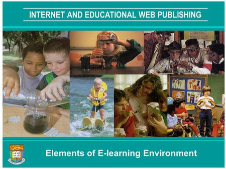 THE UNIVERSITY OF HONG KONG INTERNET AND EDUCATIONAL WEB PUBLISHING Elements of E-learning Environment.
