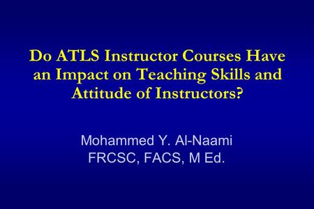 Do ATLS Instructor Courses Have an Impact on Teaching Skills and Attitude of Instructors? Mohammed Y. Al-Naami FRCSC, FACS, M Ed.