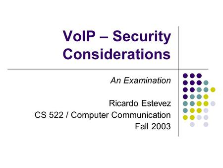 VoIP – Security Considerations An Examination Ricardo Estevez CS 522 / Computer Communication Fall 2003.
