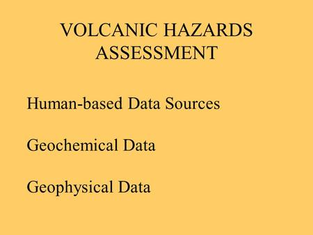 VOLCANIC HAZARDS ASSESSMENT Human-based Data Sources Geochemical Data Geophysical Data.