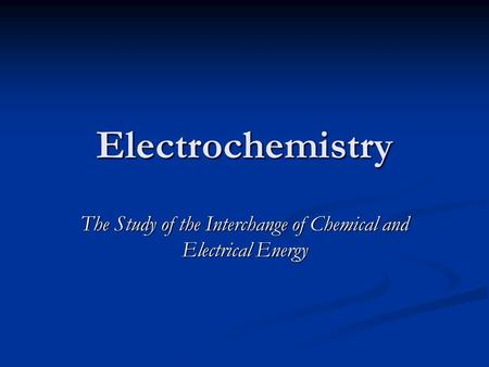 Electrochemistry The Study of the Interchange of Chemical and Electrical Energy.