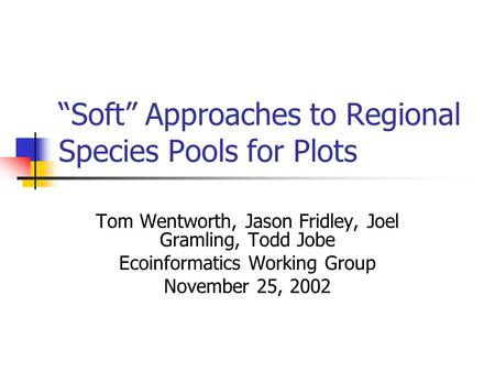 """Soft"" Approaches to Regional Species Pools for Plots Tom Wentworth, Jason Fridley, Joel Gramling, Todd Jobe Ecoinformatics Working Group November 25,"