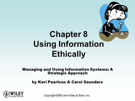 Copyright 2006 John Wiley & Sons, Inc. Chapter 8 Using Information Ethically Managing and Using Information Systems: A Strategic Approach by Keri Pearlson.