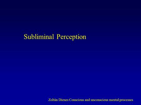 Subliminal Perception Zoltán Dienes Conscious and unconscious mental processes.