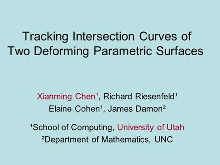 Tracking Intersection Curves of Two Deforming Parametric Surfaces Xianming Chen¹, Richard Riesenfeld¹ Elaine Cohen¹, James Damon² ¹School of Computing,