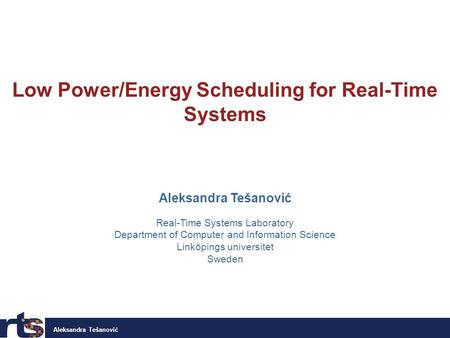Aleksandra Tešanović Low Power/Energy Scheduling for Real-Time Systems Aleksandra Tešanović Real-Time Systems Laboratory Department of Computer and Information.