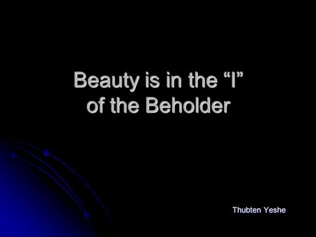 "Beauty is in the ""I"" of the Beholder Thubten Yeshe."