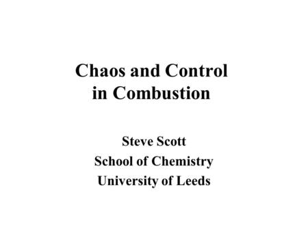 Chaos and Control in Combustion Steve Scott School of Chemistry University of Leeds.