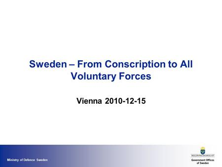 Ministry of Defence Sweden Sweden – From Conscription to All Voluntary Forces Vienna 2010-12-15.