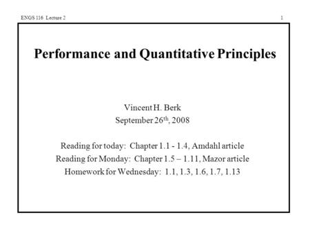 ENGS 116 Lecture 21 Performance and Quantitative Principles Vincent H. Berk September 26 th, 2008 Reading for today: Chapter 1.1 - 1.4, Amdahl article.