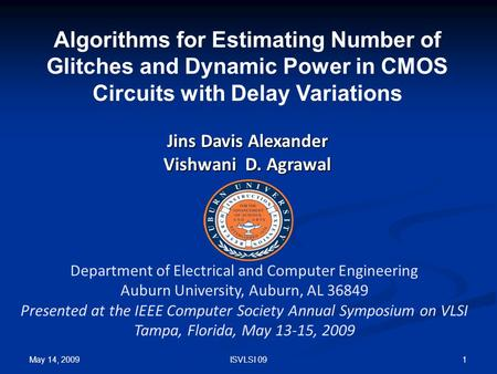 May 14, 2009 1ISVLSI 09 Algorithms for Estimating Number of Glitches and Dynamic Power in CMOS Circuits with Delay Variations Jins Davis Alexander Vishwani.