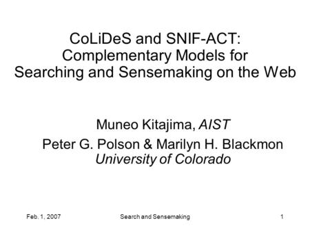 Feb. 1, 2007Search and Sensemaking1 CoLiDeS and SNIF-ACT: Complementary Models for Searching and Sensemaking on the Web Muneo Kitajima, AIST Peter G. Polson.