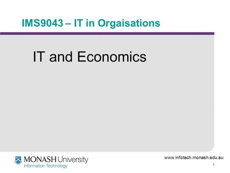 Www.infotech.monash.edu.au 1 IMS9043 – IT in Orgaisations IT and Economics.