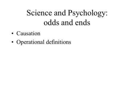 Science and Psychology: odds and ends Causation Operational definitions.