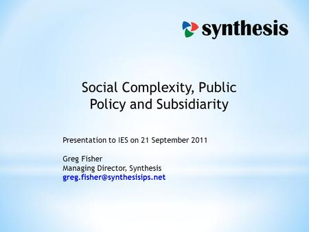 Social Complexity, Public Policy and Subsidiarity Presentation to IES on 21 September 2011 Greg Fisher Managing Director, Synthesis
