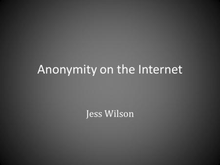 Anonymity on the Internet Jess Wilson. Anonymizing Proxy What is a proxy? – An intermediary between you and the internet How does it make you anonymous?