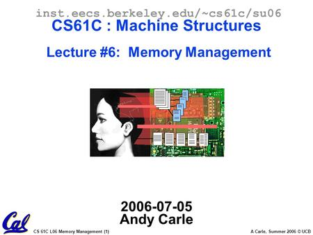 CS 61C L06 Memory Management (1) A Carle, Summer 2006 © UCB inst.eecs.berkeley.edu/~cs61c/su06 CS61C : Machine Structures Lecture #6: Memory Management.