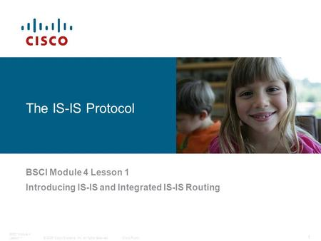 © 2006 Cisco Systems, Inc. All rights reserved.Cisco Public BSCI Module 4 Lesson 1 1 The IS-IS Protocol BSCI Module 4 Lesson 1 Introducing IS-IS and Integrated.