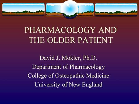 PHARMACOLOGY AND THE OLDER PATIENT David J. Mokler, Ph.D. Department of Pharmacology College of Osteopathic Medicine University of New England.
