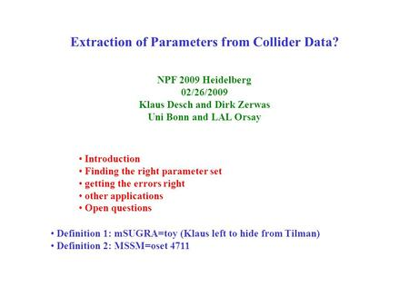 Extraction of Parameters from Collider Data? NPF 2009 Heidelberg 02/26/2009 Klaus Desch and Dirk Zerwas Uni Bonn and LAL Orsay Introduction Finding the.