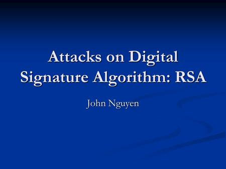 Attacks on Digital Signature Algorithm: RSA John Nguyen.
