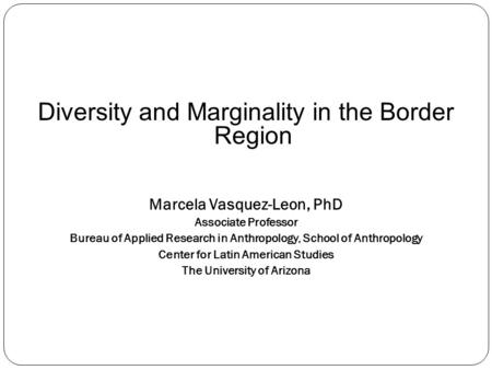 Diversity and Marginality in the Border Region Marcela Vasquez-Leon, PhD Associate Professor Bureau of Applied Research in Anthropology, School of Anthropology.
