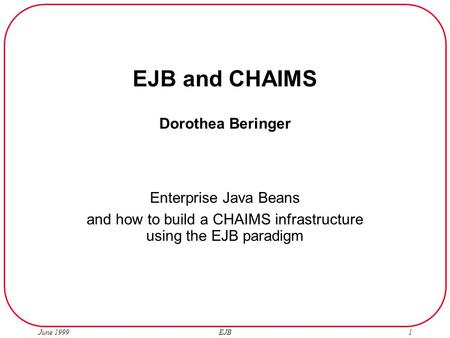 June 1999 EJB1 EJB and CHAIMS Dorothea Beringer Enterprise Java Beans and how to build a CHAIMS infrastructure using the EJB paradigm.