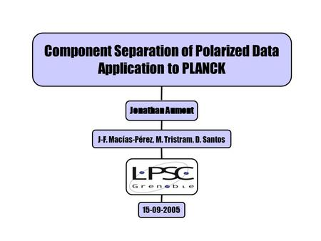 Component Separation of Polarized Data Application to PLANCK Jonathan Aumont J-F. Macías-Pérez, M. Tristram, D. Santos 15-09-2005.