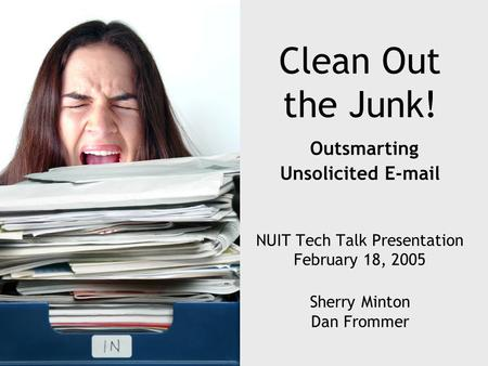 Clean Out the Junk! Outsmarting Unsolicited E-mail NUIT Tech Talk Presentation February 18, 2005 Sherry Minton Dan Frommer.