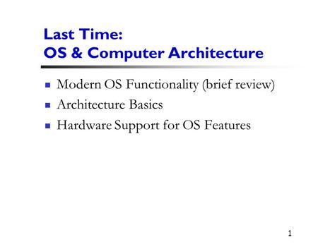 1 Last Time: OS & Computer Architecture Modern OS Functionality (brief review) Architecture Basics Hardware Support for OS Features.